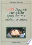 Diagnosi e terapia in agopuntura e medicina cinese. Trattamento delle principali malattie con agopuntura, auricoloterapia e dietetica cinese