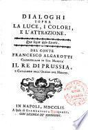 Dialoghi sopra la luce, i colori, e l'attrazione. ... Del conte Francesco Algarotti ciamberlano di sua maesta' il re di Prussia ..