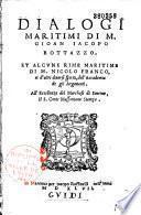 Dialogi maritimi, di Gioan Jacopo Bottazzo, et alcune rime maritime, di M. Nicolo Franco, et d'altri diversi spiriti dell'Accademia de gli Argonauti...
