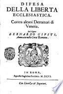 Difesa della liberta ecclesiastica. Contra alcuni detrattori di Venetia. Del signor Bernardo Giusti, auuocato nella corte romana