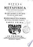 Difesa della metafisica degli antichi filosofi contro il signor Giovanni Locke, ed alcuni altri moderni autori. Di Paolo-Mattia Doria divisa in due parti. Parte prima [-seconda]