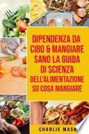 Dipendenza Da Cibo & Mangiare Sano La guida di Scienza dell'Alimentazione su cosa mangiare