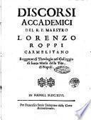 Discorsi accademici del R.P. maestro Lorenzo Roppi carmelitano reggente di theologia nel colleggio di Santa Maria della Vita. di Napoli