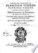 Discorsi del clarissimo sig. Francesco Veniero patritio veneto sopra i due libri della Generatione, & corruttione d'Aristotele, con diuersi dubbi, questioni, & lor risolutioni, appartenenti alla materia istessa. Diuisi in quattro libri. Con le sue tauole copiosissime