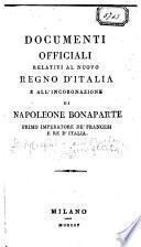 Documenti officiali relativi al nuovo regno d'Italia e all' incoronazione di Napoleone Bonaparte, primo imperatore de' Francesi e re d'Italia