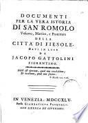 Documenti per la vera istoria di san Romolo vescovo, martire, e protettore della citta di Fiesole. Dati in luce da Jacopo Gattolini fiorentino ...