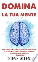 Domina la Tua Mente - Come Utilizzare il Pensiero Critico, lo Scetticismo e la Logica per Pensare Lucidamente Ed Evitare Di Essere Manipolato (2da Edizione)
