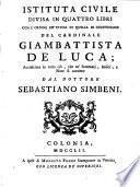 Istituta civile divisa in quattro libri con l'ordine de' titoli di quella di Giustiniano del cardinale Giambattista De Luca, accresciuta in tutto cio, che ne' sommarj, indici, note si contiene dal dottore Sebastiano Simbeni