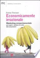 Economicamente irrazionale. Marketing comportamentale per capire e guidare le scelte dei consumatori