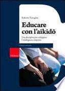 Educare con l'aikido. Una disciplina per sviluppare l'intelligenza corporea