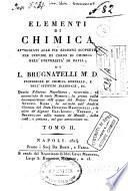 Elementi di chimica appoggiati alle piu recenti scoperte, per servire di corso di chimica nell'universita di Pavia, di L. Brugnatelli M.D. ... Tomo 1. -7