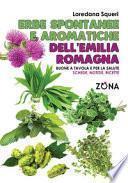 Erbe spontanee e aromatiche dell'Emilia Romagna. Buone a tavola e per la salute. Schede, notizie, ricette