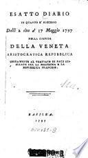 Esatto Diario di quanto e'successo dalli 2 sino a'17 Maggio 1797 nella caduta della Veneta aristocratica republica unitamente al trattato di pace stipulato fra la medesima e la repubblica francese