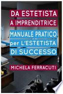 Estetista Imprenditrice, Manuale Pratico Per L'estetista Di Successo