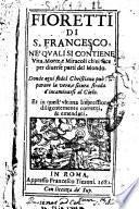 Fioretti di s. Francesco, ne' quali si contiene vita, morte, e miracoli ch'ei fece per diuerse parti del mondo. Donde ogni fedel christiano può imparare la vera, e sicura strada d'incamminarsi al cielo