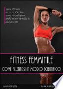 Fitness femminile. Come allenarsi in modo scientifico. Come ottenere un corpo d'acciaio, senza diete da fame anche se non sai nulla di allenamento