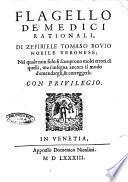 Flagello de' medici rationali, di Zefiriele Tomaso Bouio nobile veronese; nel quale non solo si scuoprono molti errori di quelli, ma s'insegna ancora il modo d'emendargli, & correggerli
