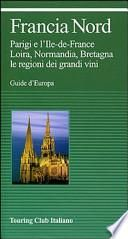Francia nord. Parigi e l'Ile-de-France, Loira, Normandia, Bretagna, le regioni dei grandi vini
