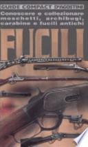 Fucili. Conoscere e collezionare moschetti, archibugi, carabine e fucili antichi