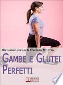 Gambe e glutei perfetti. Dieta, programmi ed esercizi specifici per eliminare la cellulite e tonificare gambe e glutei. (Ebook Italiano - Anteprima Gratis)