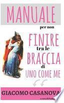 Giacomo Casanova. Manuale Per Non Finire Tra Le Braccia Di Uno Come Me.: Il Libro Di Seduzione Femminile Per Capire Gli Uomini E Trovare Marito