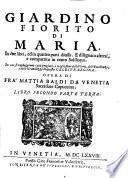 Giardino fiorito di Maria, in due libri, ed in quattro parti diuiso. E disegnato altresì, e compartito in cento soliloqui ... Opera di fra' Mattia Baldi da Venetia ... Libro primo [-secondo]. Parte prima (-quarta)