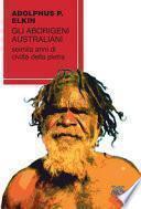 Gli aborigeni australiani. Seimila anni di civiltà della pietra