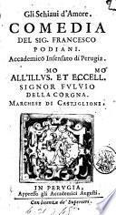 Gli schiaui d'amore. Comedia del sig. Francesco Podiani. Accademico Insensato di Perugia. All'illus.mo ... Fuluio della Corgna. ..
