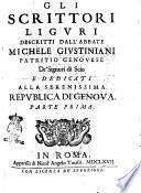 Gli scrittori liguri descritti dall'abbate Michele Giustiniani patritio genouese de' signori di Scio e dedicati alla serenissima republica di Genoua. Parte prima
