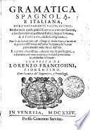 GRAMMATICA SPAGNOLA, E ITALIANA, HORA NVOVAMENTE VSCITA IN LVCE, Mediante la quale puo il CASTIGLIANO con facilitata, e fondamento impadronirsi della lingua Toscana, & il TOSCANO, della Castigliana