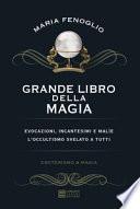 Grande libro della magia. Evocazioni, incantesimi e malìe. L'occultismo svelato a tutti