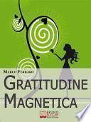 Gratitudine Magnetica. Ringraziare per Ottenere Tutto ciò che Vuoi con la Legge di Attrazione. (Ebook Italiano - Anteprima Gratis)