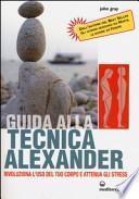 Guida alla tecnica Alexander. Rivoluziona l'uso del tuo corpo e attenua gli stress