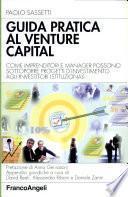 Guida pratica al venture capital. Come imprenditori e manager possono sottoporre progetti d'investimento agli investitori istituzionali
