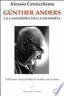 Günther Anders. La Cassandra della filosofia. Dall'uomo senza mondo al mondo senza uomo