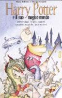 Harry Potter e il suo magico mondo. Personaggi, luoghi, oggetti, creature magiche, incantesimi