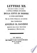 Lettere 12. nelle quali si ricerca, e s'illustra l'antica e moderna situazione della città di Fiesole e suoi contorni ora di nuouo pubblicate con giunte dal canonico Angelo M. Bandini prefetto delle reali biblioteche Laurenziana e Marucelliana