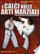 I calci nelle arti marziali. Il testo di riferimento per i praticanti di ogni stile