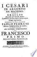 I Cesari In Argento Da Macrino, Sino A' Eraclio ... Dedicato All'Altezza Serenissima Di Francesco Primo Duca Di Parma, Piacenza, &c