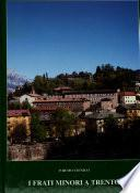 I frati minori a Trento, 1221, e la storia del convento di S. Bernardino, 1452-1999