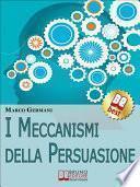 I Meccanismi Della Persuasione. Come Diventare Eccellenti Persuasori e Muovere gli Altri nella Nostra Direzione. (Ebook Italiano - Anteprima Gratis)
