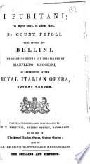 I puritani; a lyric play, in three acts, by Count Pepoli ... Libretto edited and translated by Manfredo Maggioni, as presented at the Royal Italian Opera, Covent Garden