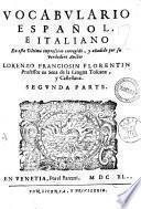 Vocabulario italiano, e spagnuolo, vltimamente con la correzione, ed aggiunta del suo vero Autore mandato in luce: nel quale con ageuolezza, e copia di molti vocaboli, nella prima stampa tralasciati, si dichiarano, e con proprieta conuertono tutte le voci Toscane in Castigliano, e le Castigliane in Toscano ... composto da Lorenzo Franciosini fiorentino. Parte prima (-segunda)