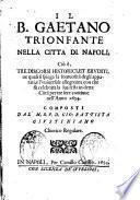 Il B. Gaetano trionfante nella citta di Napoli ciò è Tre discorsi historici et eruditi ne quali ... compsti dal M.R.P.D. Gio. Battista Giustiniano