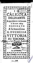 Il Caligola delirante rappresentato in Liuorno l'anno 1674. Dedicato alla ... duchessa Vittoria di Toscana