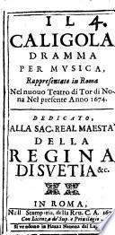 Il Caligola dramma per musica, rappresentato in Roma nel nuouo teatro di Tor di Nona nel presente anno 1674. Dedicato, alla ... regina di Suetia &c