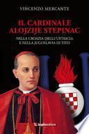 Il cardinale Alojzije Stepinac. Nella Croazia degli ustascia e nella Jugoslavia di Tito