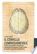 Il cervello compassionevole. Come percezioni, emozioni e conoscenza possono trasformare le nostre capacità intellettive