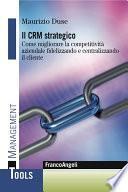 Il Crm strategico. Come migliorare la competitività aziendale fidelizzando e centralizzando il cliente