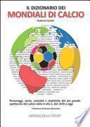 Il dizionario dei mondiali di calcio. Personaggi, storie, curiosità e statistiche del più grande spettacolo del calcio dlla A alla Z, dal 1930 ad oggi